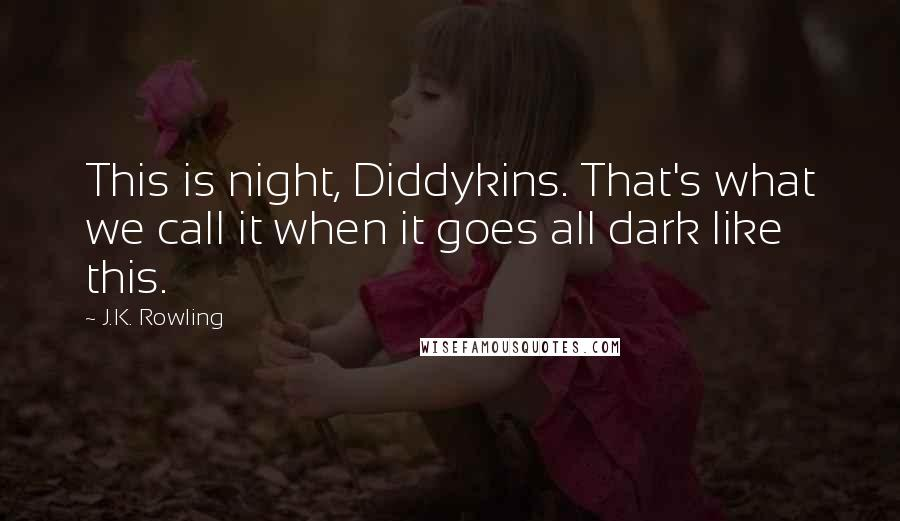 J.K. Rowling quotes: This is night, Diddykins. That's what we call it when it goes all dark like this.