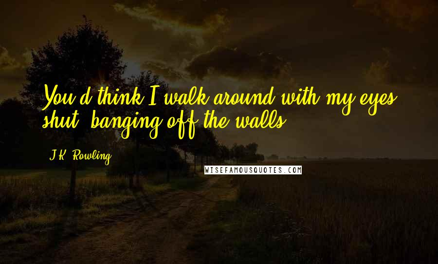 J.K. Rowling quotes: You'd think I walk around with my eyes shut, banging off the walls.