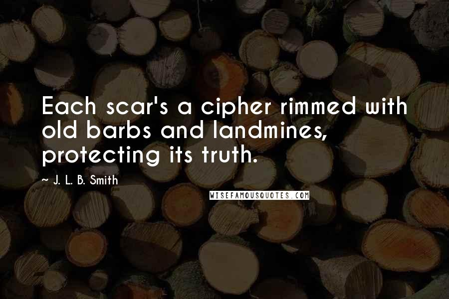 J. L. B. Smith quotes: Each scar's a cipher rimmed with old barbs and landmines, protecting its truth.