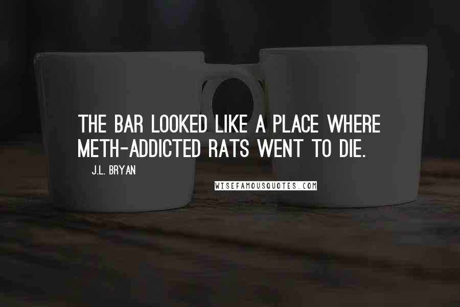 J.L. Bryan quotes: The bar looked like a place where meth-addicted rats went to die.
