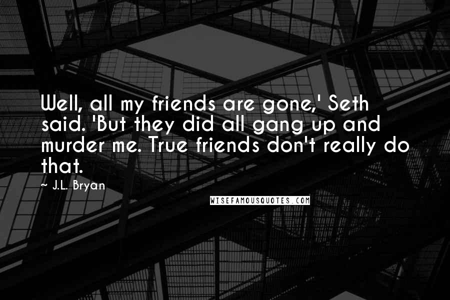 J.L. Bryan quotes: Well, all my friends are gone,' Seth said. 'But they did all gang up and murder me. True friends don't really do that.