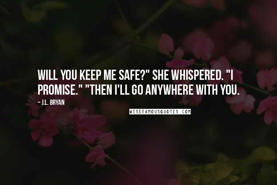 """J.L. Bryan quotes: Will you keep me safe?"""" she whispered. """"I promise."""" """"Then I'll go anywhere with you."""