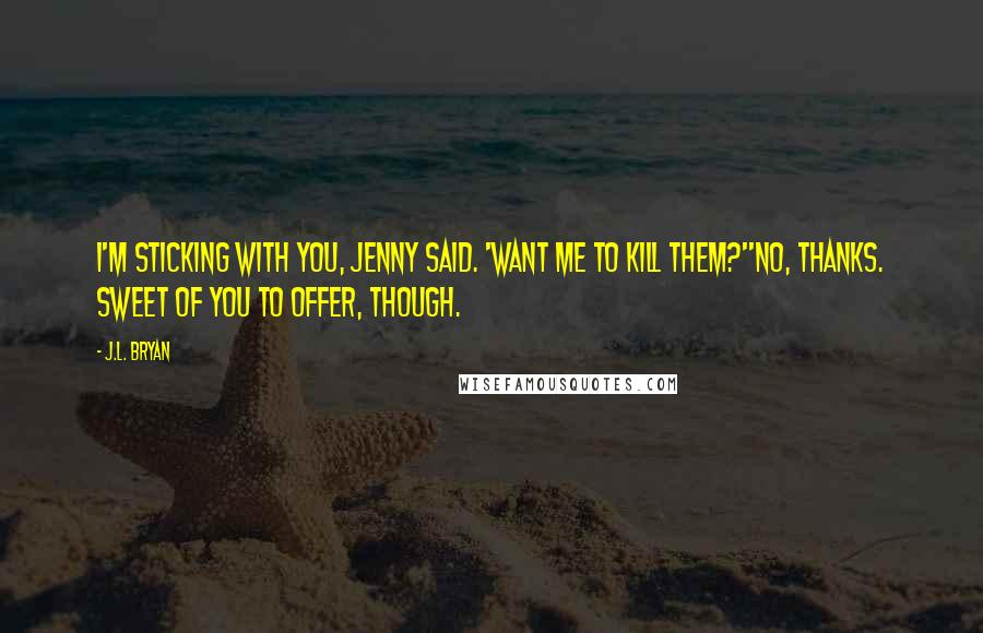 J.L. Bryan quotes: I'm sticking with you, Jenny said. 'Want me to kill them?''No, thanks. Sweet of you to offer, though.