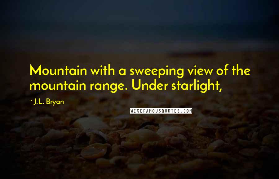 J.L. Bryan quotes: Mountain with a sweeping view of the mountain range. Under starlight,