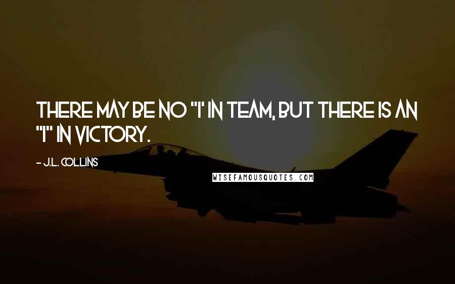 """J.L. Collins quotes: There may be no """"I' in Team, but there is an """"I"""" in Victory."""