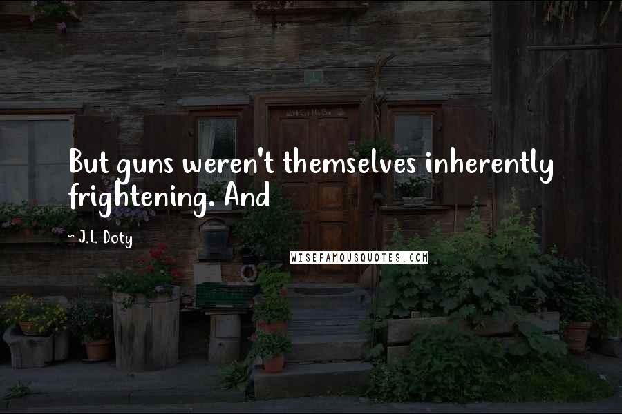 J.L. Doty quotes: But guns weren't themselves inherently frightening. And
