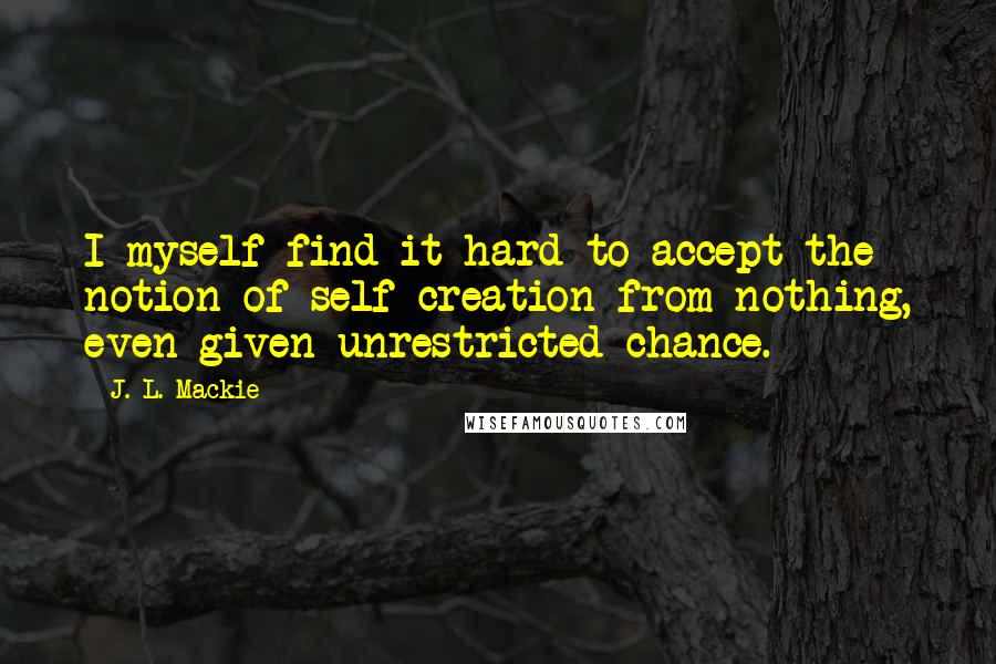 J. L. Mackie quotes: I myself find it hard to accept the notion of self-creation from nothing, even given unrestricted chance.