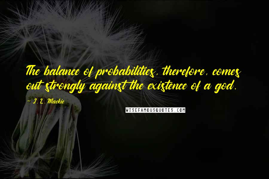 J. L. Mackie quotes: The balance of probabilities, therefore, comes out strongly against the existence of a god.