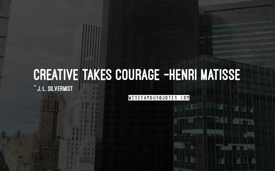 J. L. Silvermist quotes: Creative takes courage -Henri Matisse