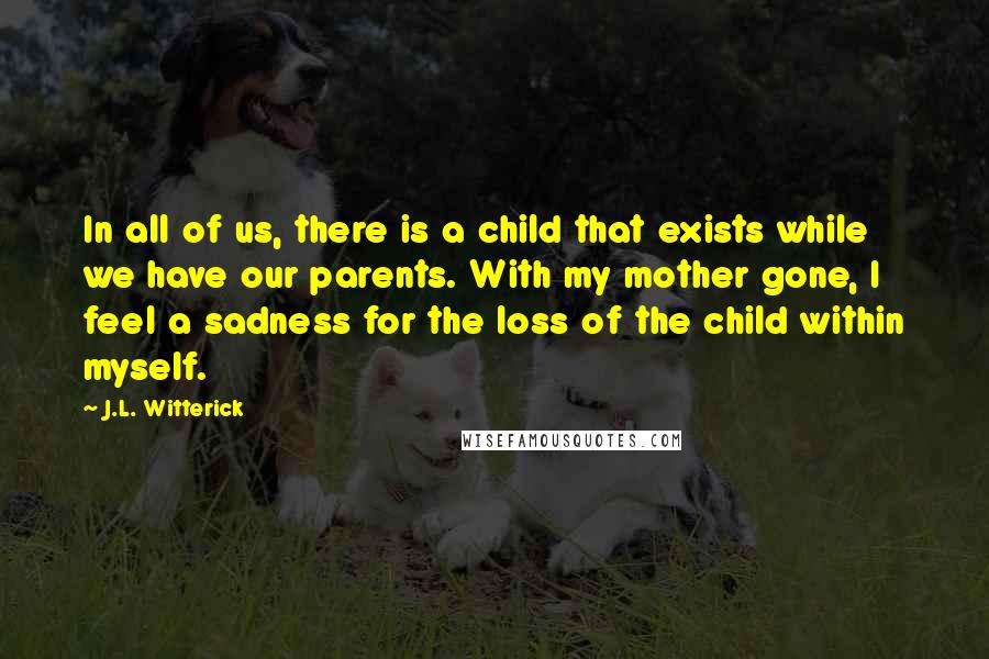 J.L. Witterick quotes: In all of us, there is a child that exists while we have our parents. With my mother gone, I feel a sadness for the loss of the child within