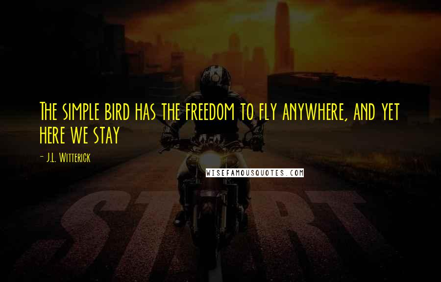 J.L. Witterick quotes: The simple bird has the freedom to fly anywhere, and yet here we stay