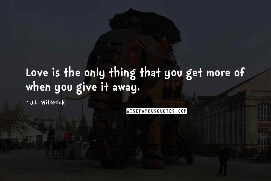 J.L. Witterick quotes: Love is the only thing that you get more of when you give it away.