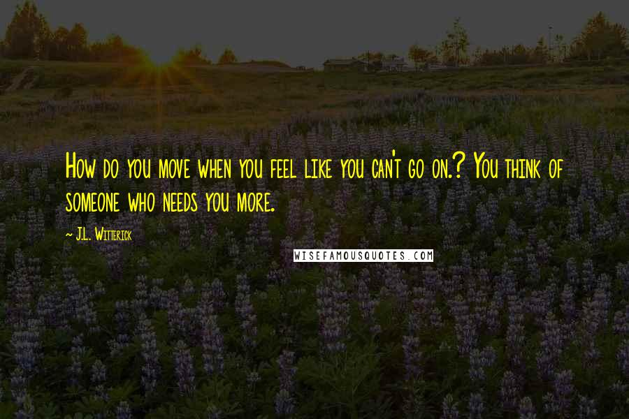 J.L. Witterick quotes: How do you move when you feel like you can't go on.? You think of someone who needs you more.