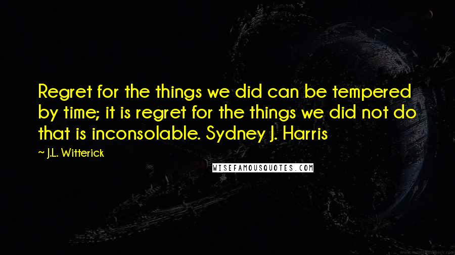 J.L. Witterick quotes: Regret for the things we did can be tempered by time; it is regret for the things we did not do that is inconsolable. Sydney J. Harris