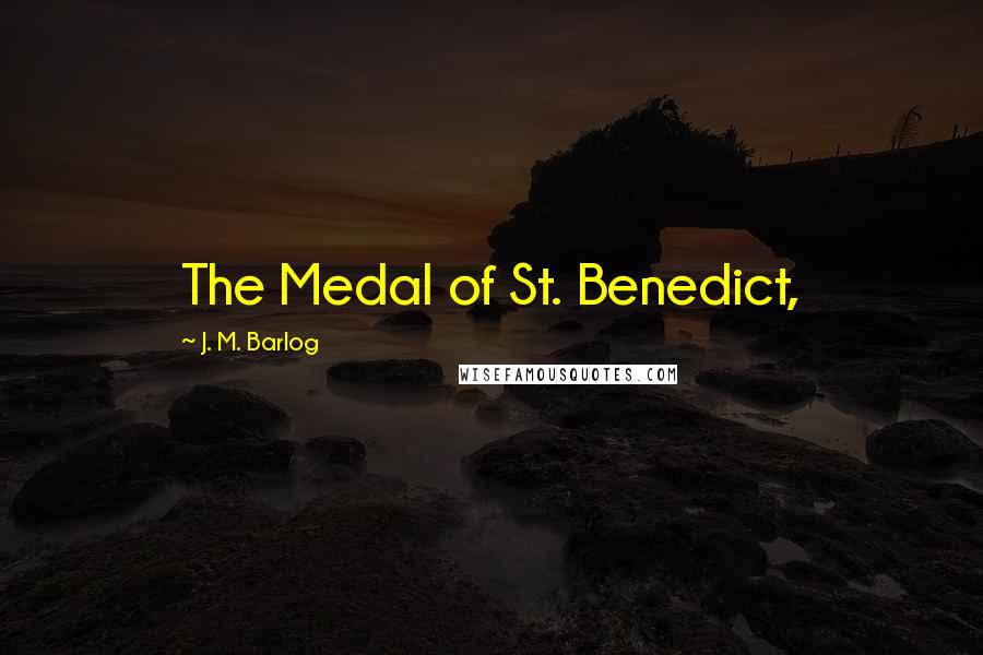 J. M. Barlog quotes: The Medal of St. Benedict,
