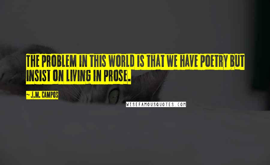 J.M. Campos quotes: The problem in this world is that we have poetry but insist on living in prose.