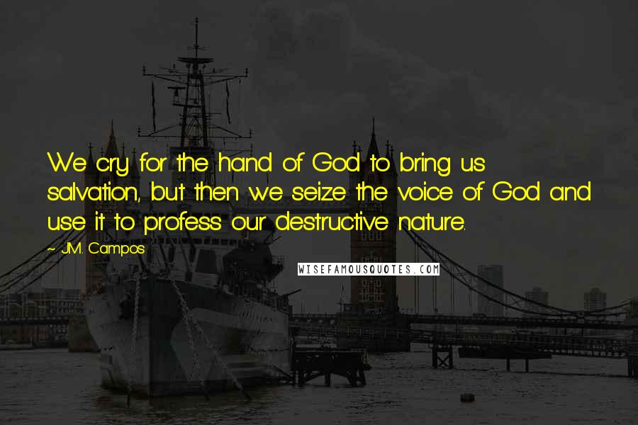 J.M. Campos quotes: We cry for the hand of God to bring us salvation, but then we seize the voice of God and use it to profess our destructive nature.