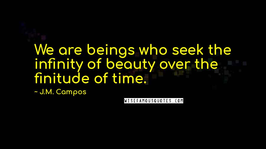 J.M. Campos quotes: We are beings who seek the infinity of beauty over the finitude of time.