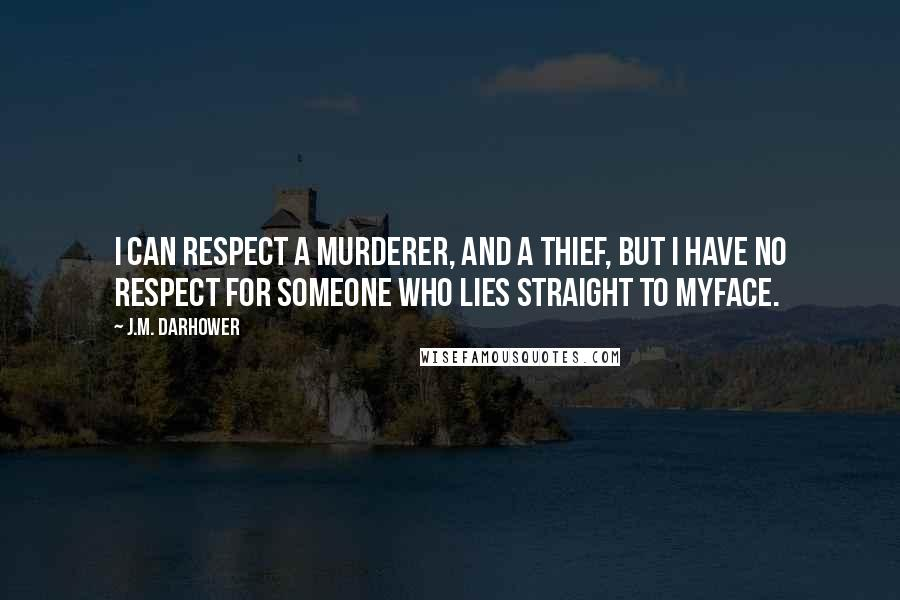 J.M. Darhower quotes: I can respect a murderer, and a thief, but I have no respect for someone who lies straight to myface.
