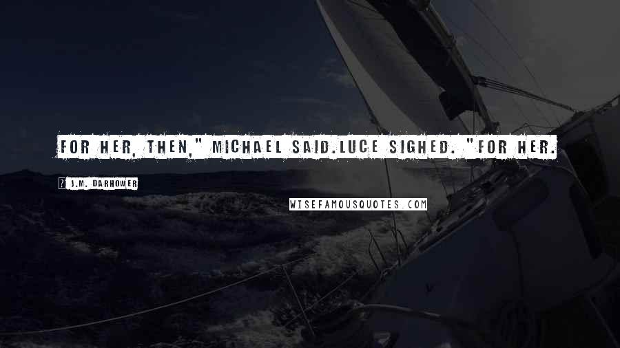"""J.M. Darhower quotes: For her, then,"""" Michael said.Luce sighed. """"For her."""