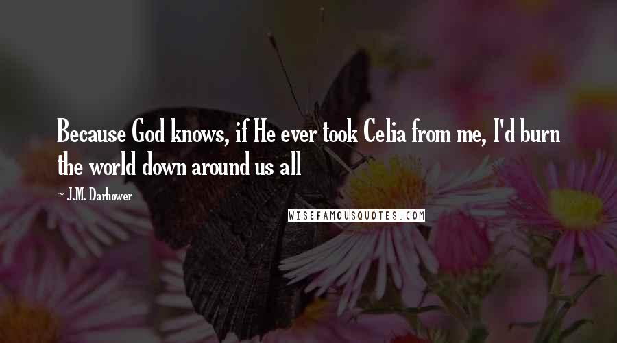 J.M. Darhower quotes: Because God knows, if He ever took Celia from me, I'd burn the world down around us all
