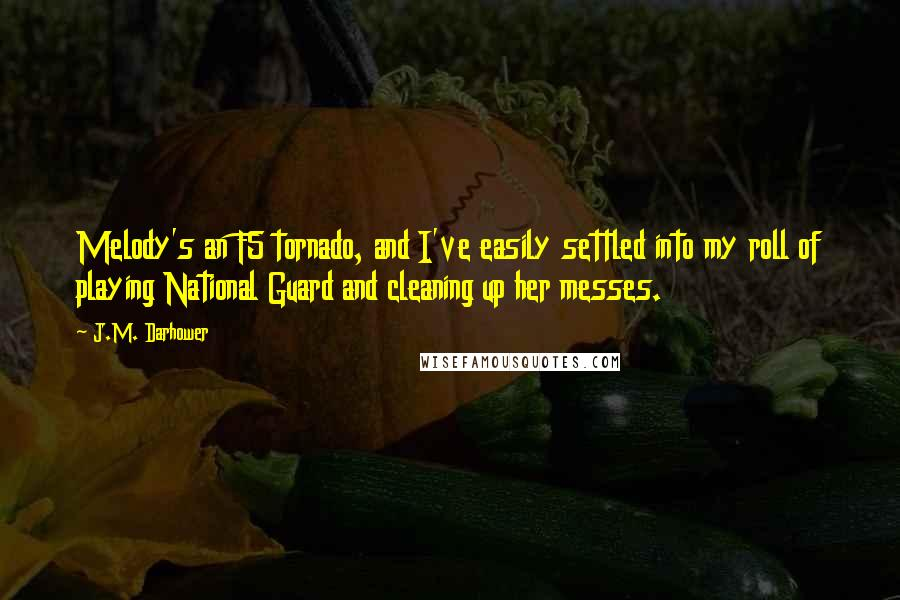 J.M. Darhower quotes: Melody's an F5 tornado, and I've easily settled into my roll of playing National Guard and cleaning up her messes.