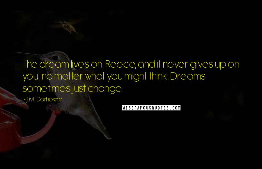 J.M. Darhower quotes: The dream lives on, Reece, and it never gives up on you, no matter what you might think. Dreams sometimes just change.