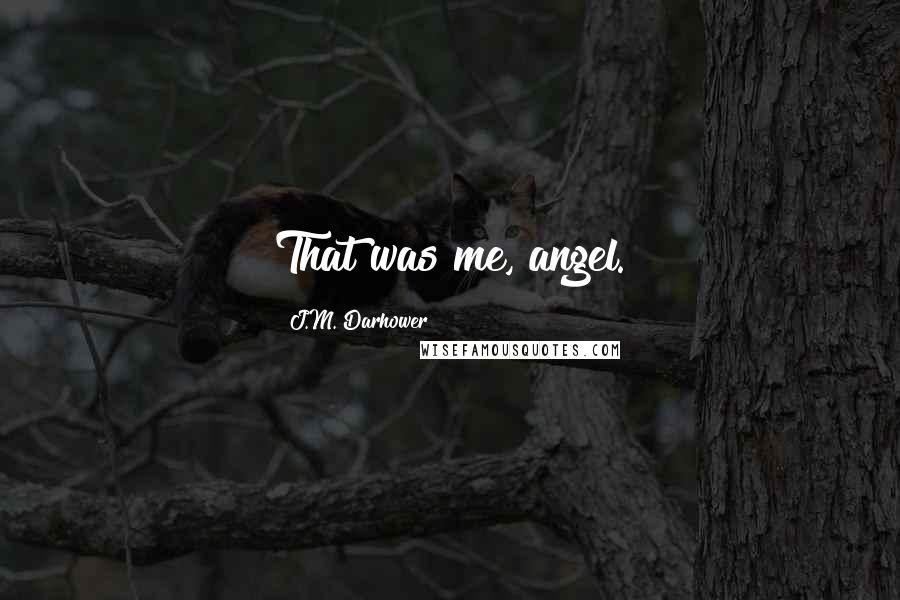 J.M. Darhower quotes: That was me, angel.