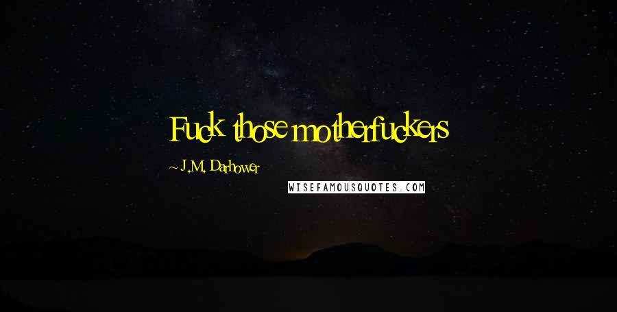 J.M. Darhower quotes: Fuck those motherfuckers
