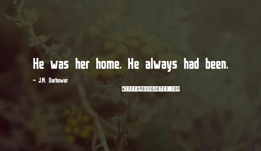 J.M. Darhower quotes: He was her home. He always had been.