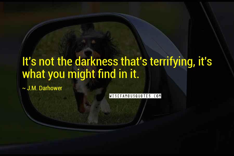 J.M. Darhower quotes: It's not the darkness that's terrifying, it's what you might find in it.