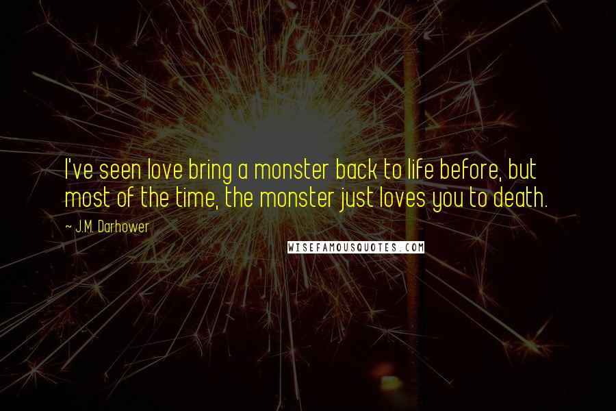 J.M. Darhower quotes: I've seen love bring a monster back to life before, but most of the time, the monster just loves you to death.