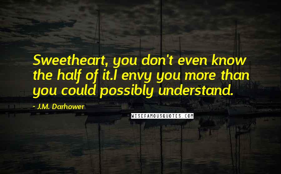 J.M. Darhower quotes: Sweetheart, you don't even know the half of it.I envy you more than you could possibly understand.