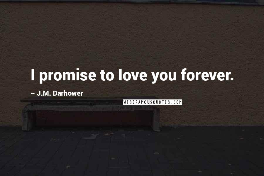 J.M. Darhower quotes: I promise to love you forever.