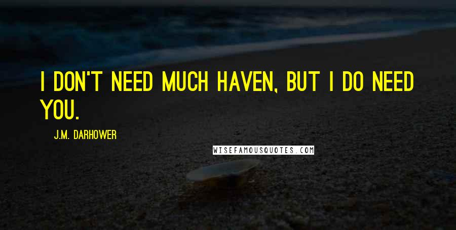 J.M. Darhower quotes: I don't need much Haven, but I do need you.