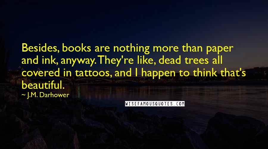 J.M. Darhower quotes: Besides, books are nothing more than paper and ink, anyway. They're like, dead trees all covered in tattoos, and I happen to think that's beautiful.