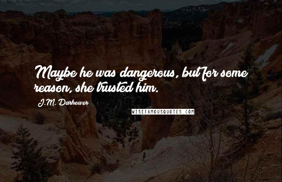 J.M. Darhower quotes: Maybe he was dangerous, but for some reason, she trusted him.