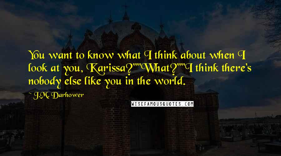 """J.M. Darhower quotes: You want to know what I think about when I look at you, Karissa?""""""""What?""""""""I think there's nobody else like you in the world."""