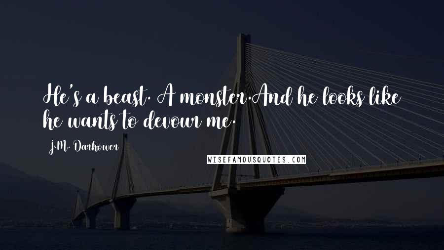 J.M. Darhower quotes: He's a beast. A monster.And he looks like he wants to devour me.