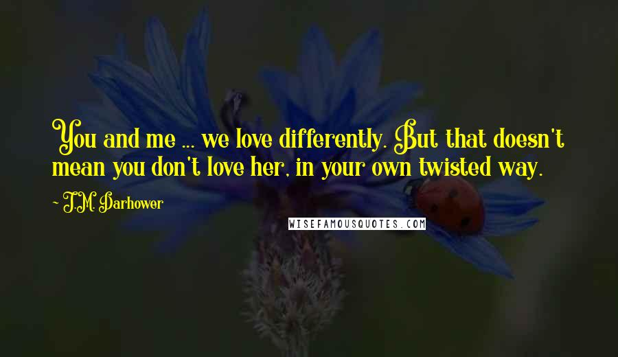 J.M. Darhower quotes: You and me ... we love differently. But that doesn't mean you don't love her, in your own twisted way.