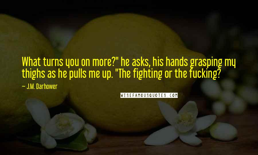 """J.M. Darhower quotes: What turns you on more?"""" he asks, his hands grasping my thighs as he pulls me up. """"The fighting or the fucking?"""
