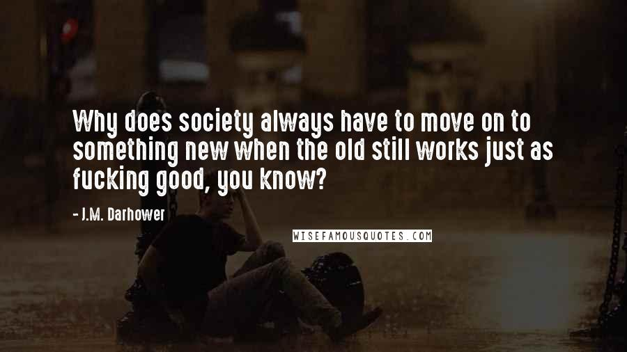 J.M. Darhower quotes: Why does society always have to move on to something new when the old still works just as fucking good, you know?
