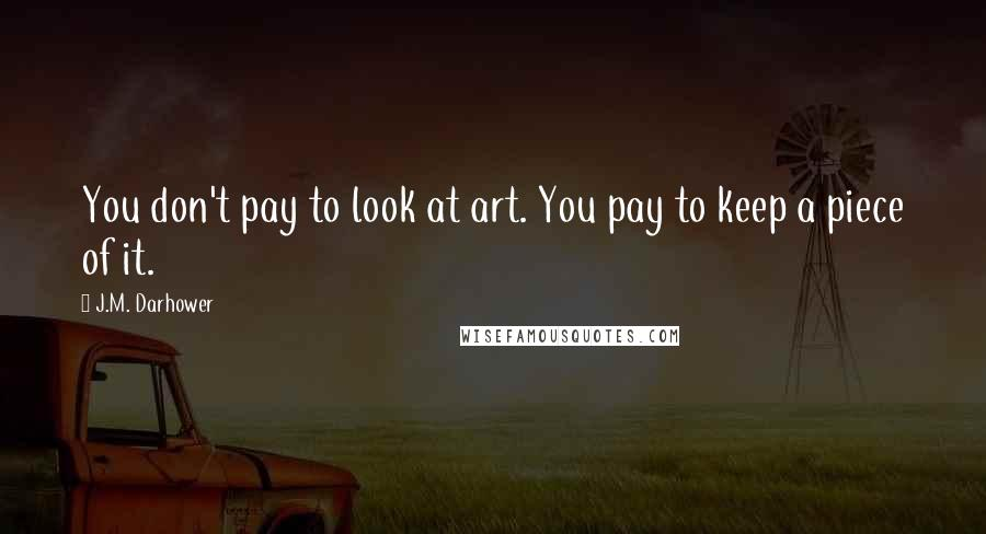 J.M. Darhower quotes: You don't pay to look at art. You pay to keep a piece of it.