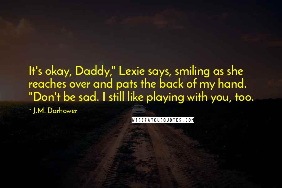 """J.M. Darhower quotes: It's okay, Daddy,"""" Lexie says, smiling as she reaches over and pats the back of my hand. """"Don't be sad. I still like playing with you, too."""