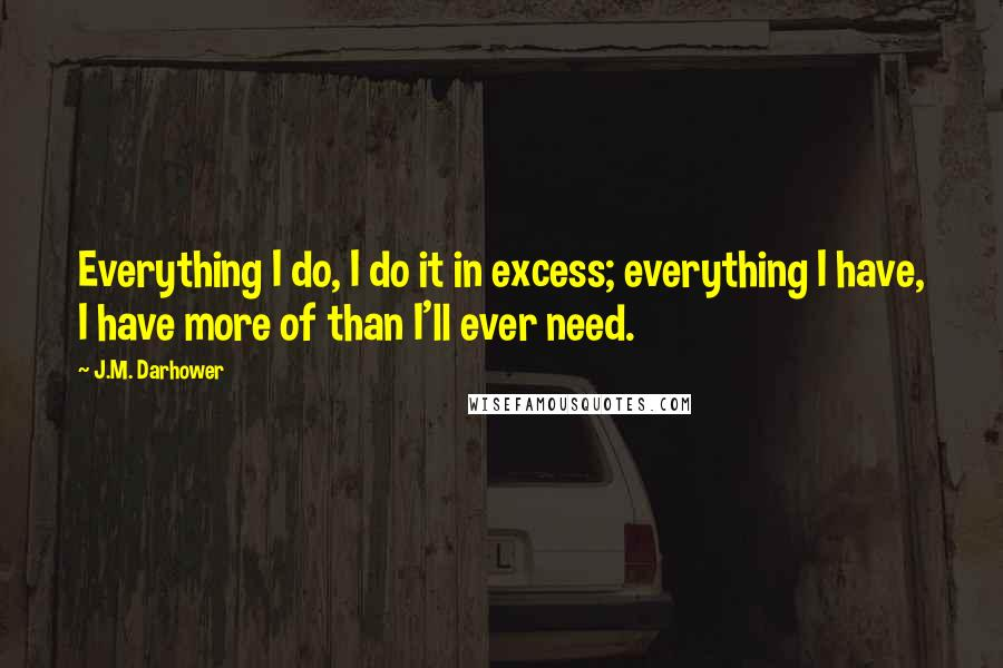 J.M. Darhower quotes: Everything I do, I do it in excess; everything I have, I have more of than I'll ever need.