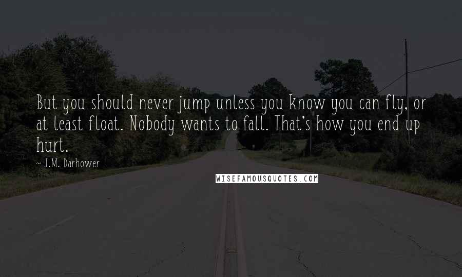 J.M. Darhower quotes: But you should never jump unless you know you can fly, or at least float. Nobody wants to fall. That's how you end up hurt.