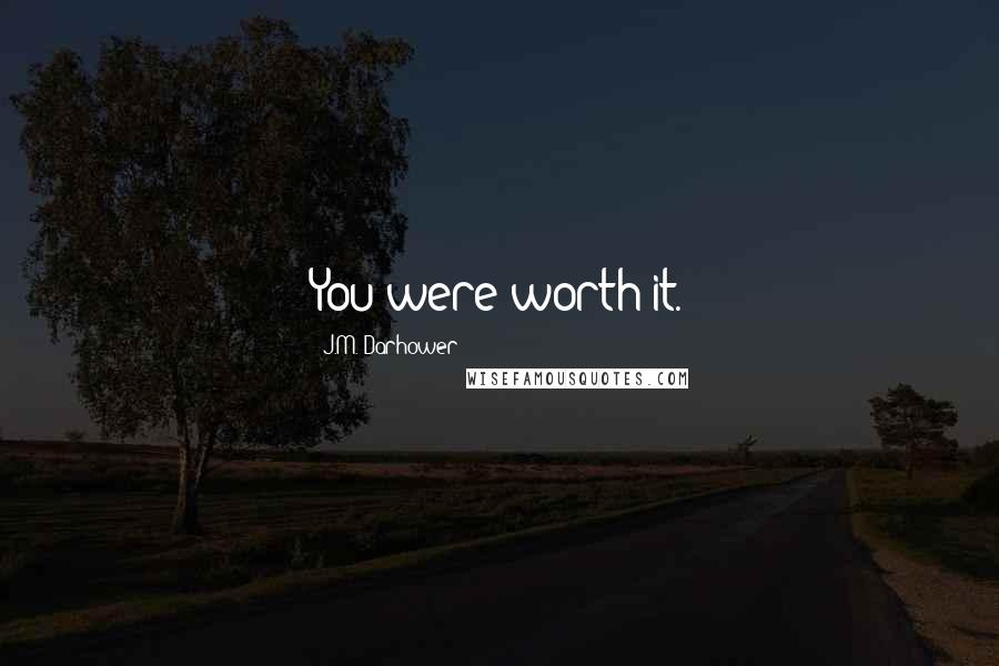 J.M. Darhower quotes: You were worth it.