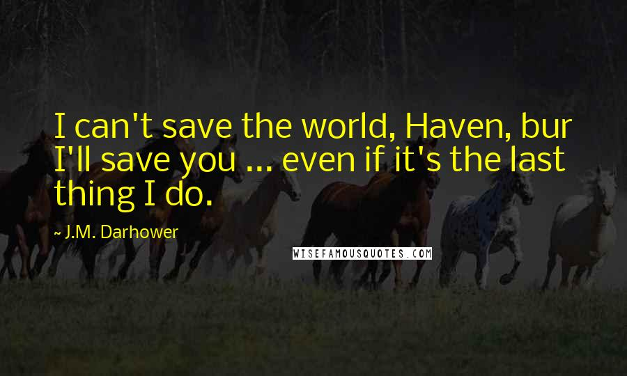 J.M. Darhower quotes: I can't save the world, Haven, bur I'll save you ... even if it's the last thing I do.