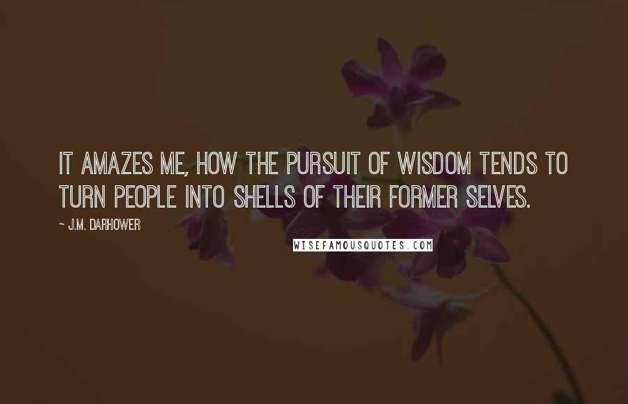 J.M. Darhower quotes: It amazes me, how the pursuit of wisdom tends to turn people into shells of their former selves.