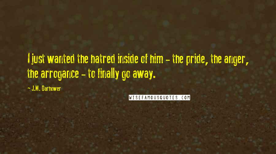 J.M. Darhower quotes: I just wanted the hatred inside of him - the pride, the anger, the arrogance - to finally go away.